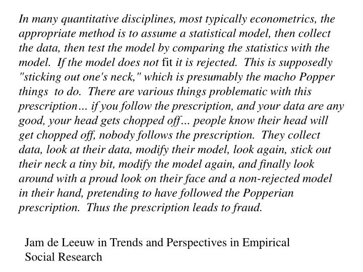 In many quantitative disciplines, most typically econometrics, the appropriate method is to assume a statistical model, then collect the data, then test the model by comparing the statistics with the model.  If the model does not