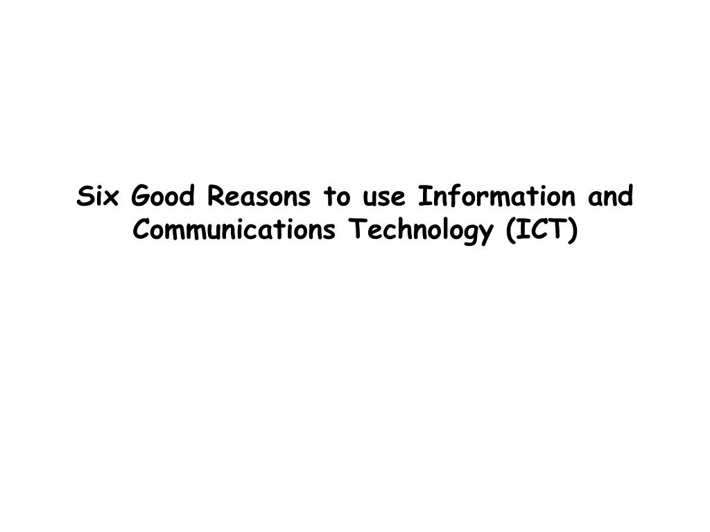 Six Good Reasons to use Information and Communications Technology (ICT)