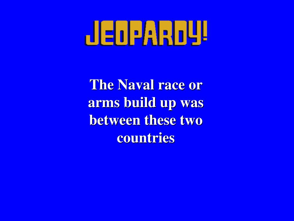 The Naval race or arms build up was between these two countries