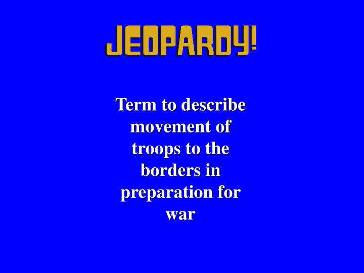 Term to describe movement of troops to the borders in preparation for war