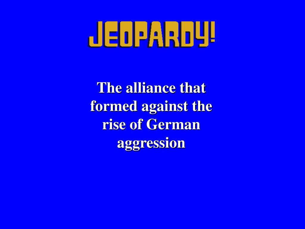 The alliance that formed against the rise of German aggression