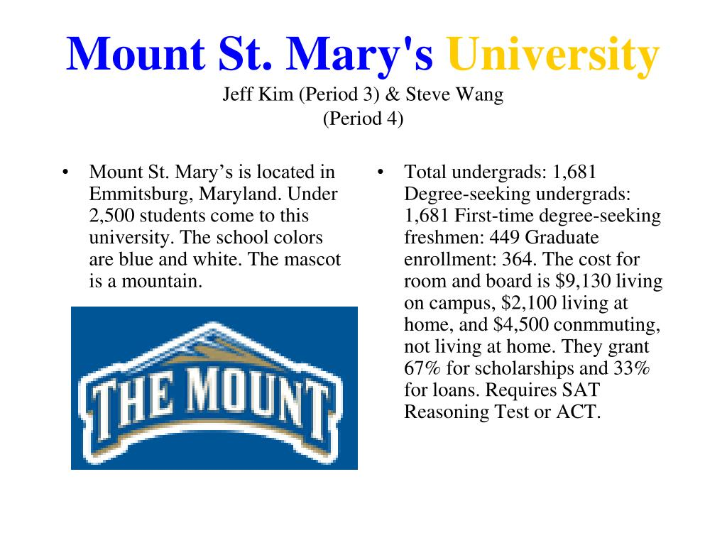 Mount St. Mary's is located in Emmitsburg, Maryland. Under 2,500 students come to this university. The school colors are blue and white. The mascot is a mountain.