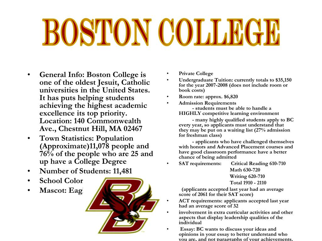 General Info: Boston College is one of the oldest Jesuit, Catholic universities in the United States. It has puts helping students achieving the highest academic excellence its top priority.
