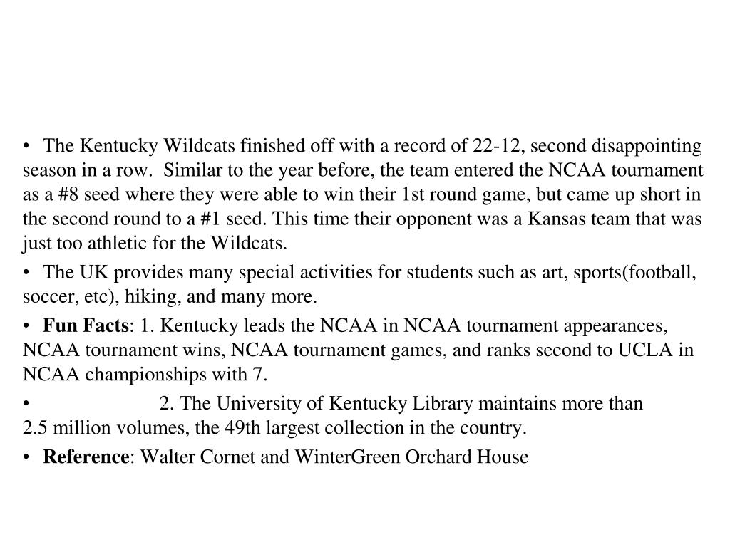 The Kentucky Wildcats finished off with a record of 22-12, second disappointing season in a row.  Similar to the year before, the team entered the NCAA tournament as a #8 seed where they were able to win their 1st round game, but came up short in the second round to a #1 seed. This time their opponent was a Kansas team that was just too athletic for the Wildcats.