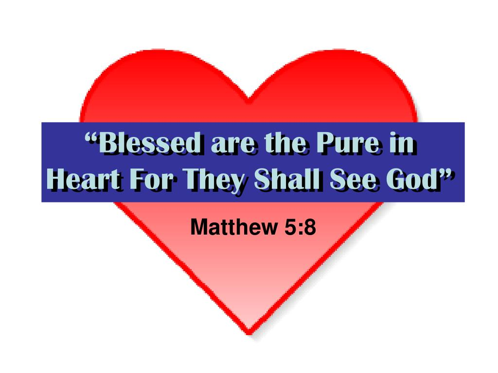 blessed are the pure in heart for they shall see god l.