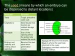 the seed means by which an embryo can be dispersed to distant locations