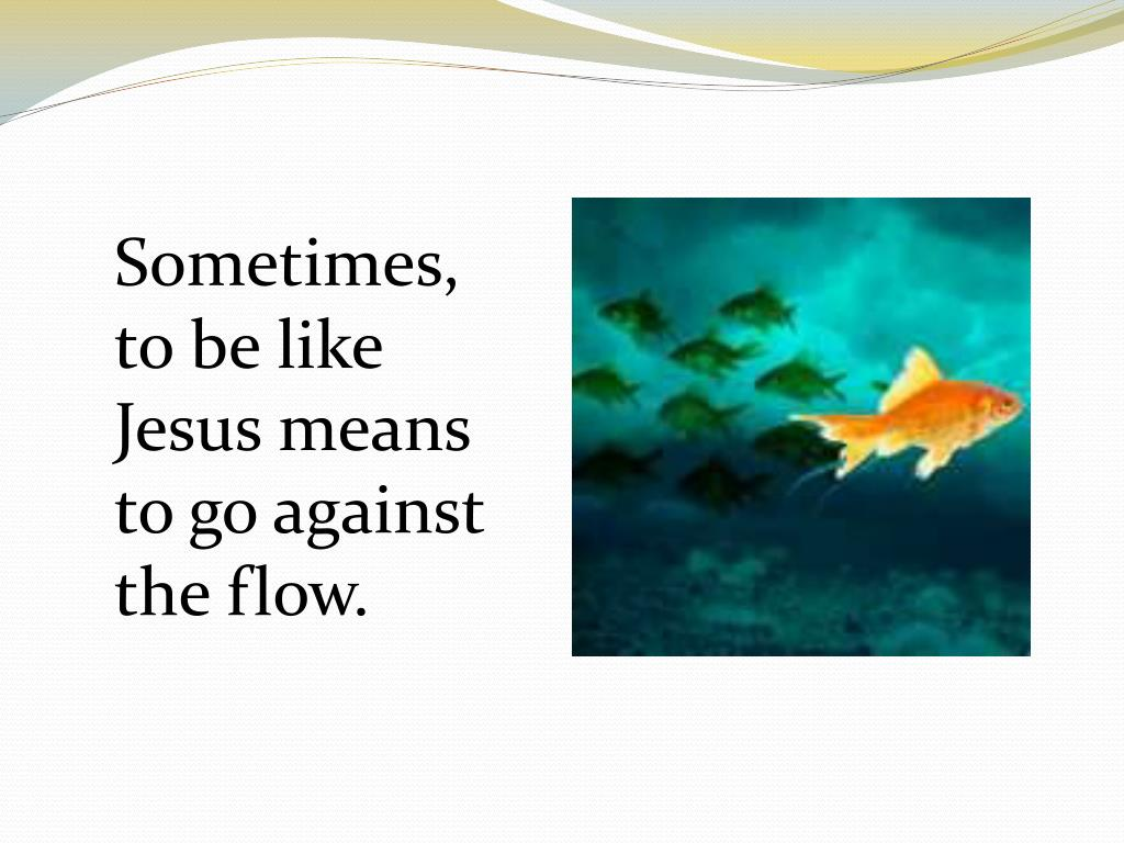 Sometimes, to be like Jesus means to go against the flow.