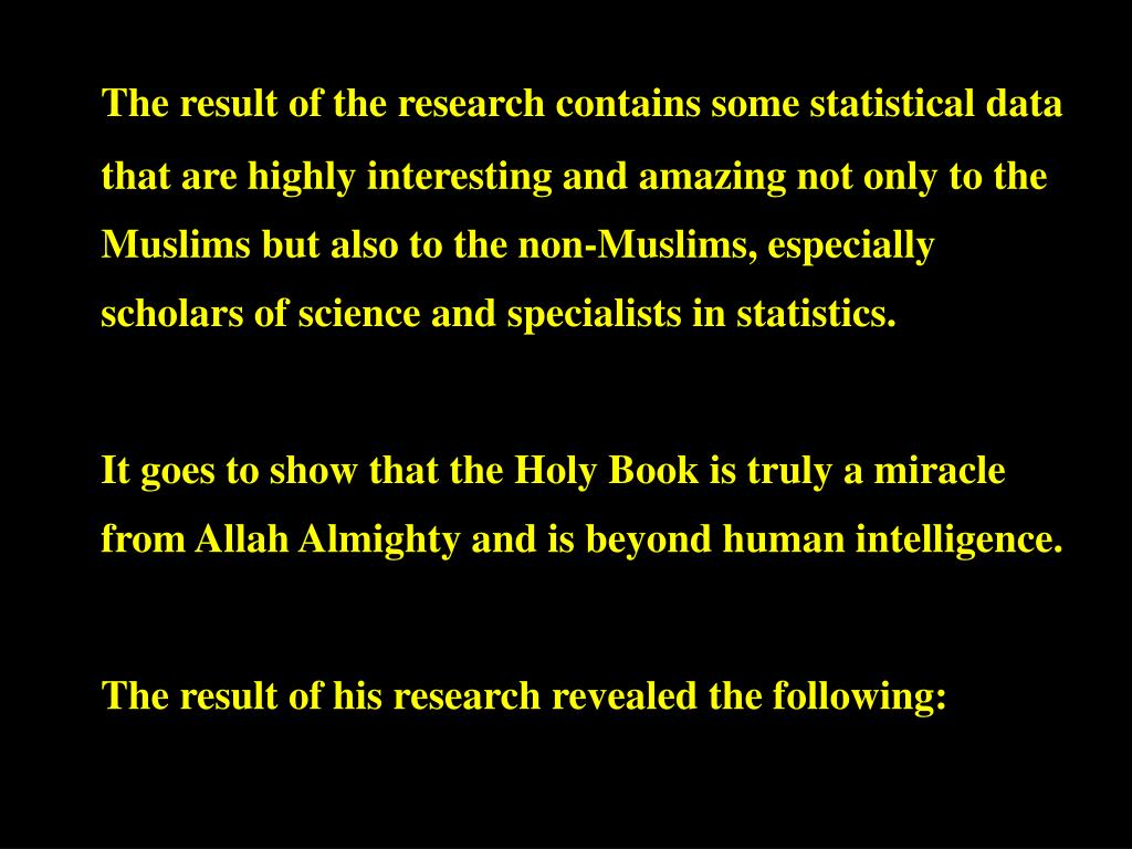 The result of the research contains some statistical data that are highly interesting and amazing not only to the Muslims but also to the non-Muslims, especially scholars of science and specialists in statistics.