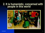 2 it is humanistic concerned with people in this world