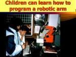 children can learn how to program a robotic arm