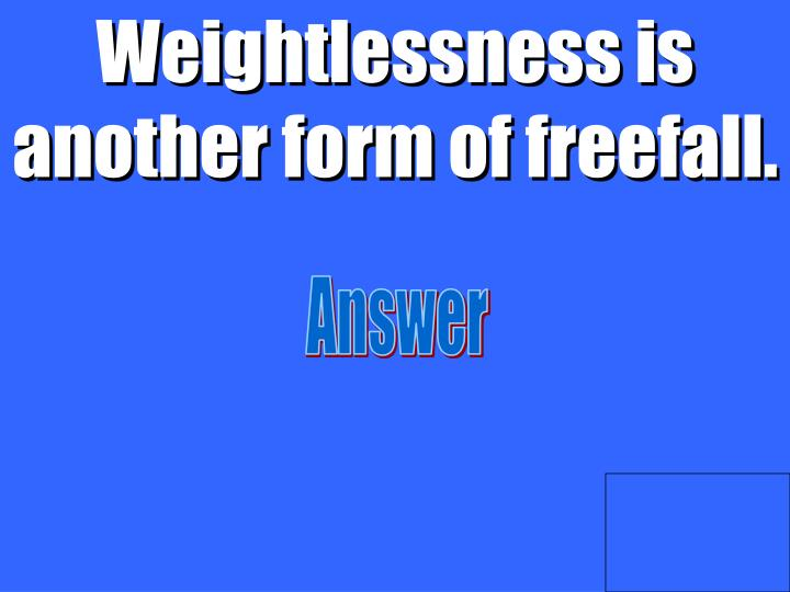 Weightlessness is another form of freefall.