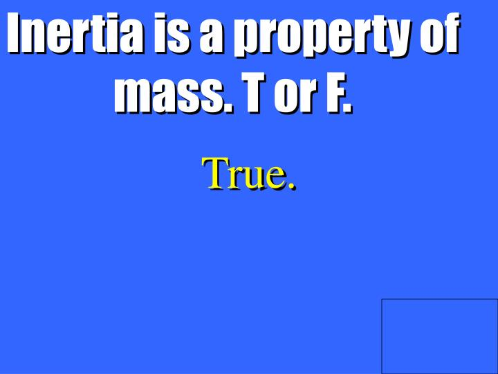 Inertia is a property of mass. T or F.