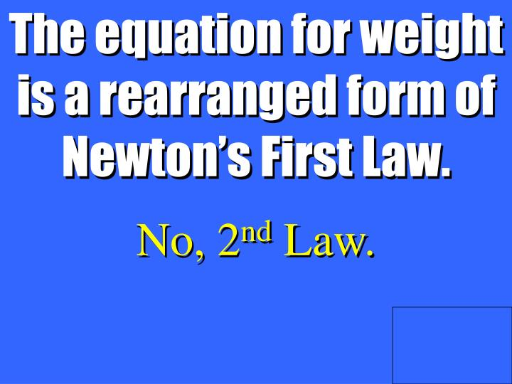 The equation for weight is a rearranged form of Newton's First Law.