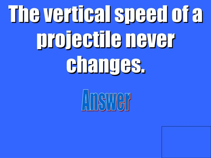 The vertical speed of a projectile never changes.