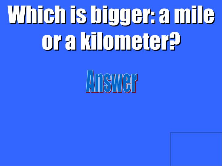 Which is bigger: a mile or a kilometer?