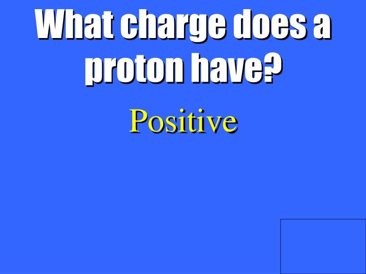 What charge does a proton have?