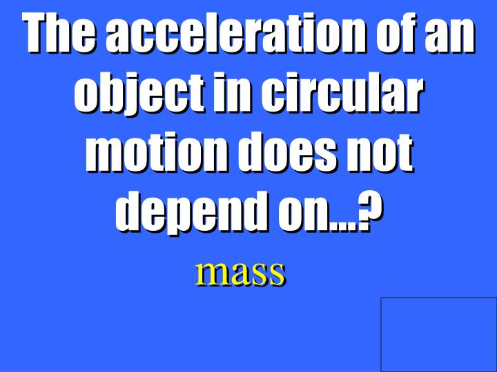 The acceleration of an object in circular motion does not depend on…?