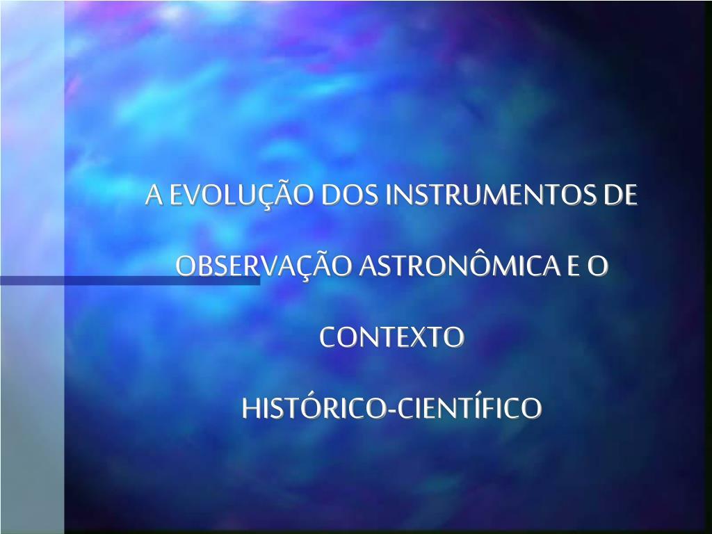 a evolu o dos instrumentos de observa o astron mica e o contexto hist rico cient fico l.