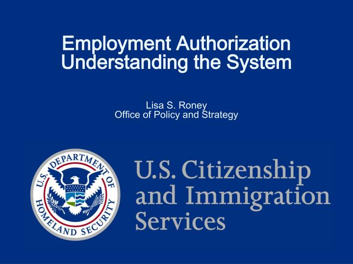 employment authorization understanding the system lisa s roney office of policy and strategy n.