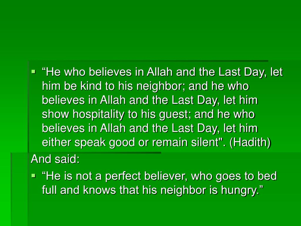 """He who believes in Allah and the Last Day, let him be kind to his neighbor; and he who believes in Allah and the Last Day, let him show hospitality to his guest; and he who believes in Allah and the Last Day, let him either speak good or remain silent"". (Hadith)"