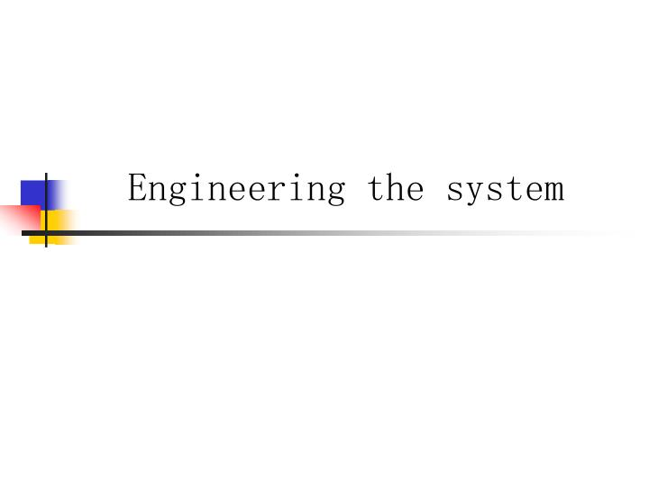Engineering the system