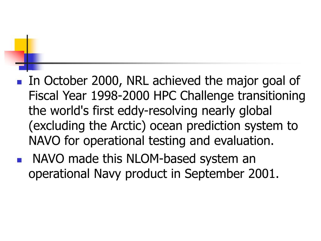 In October 2000, NRL achieved the major goal of  Fiscal Year 1998-2000 HPC Challenge transitioning the world's first eddy-resolving nearly global (excluding the Arctic) ocean prediction system to NAVO for operational testing and evaluation.