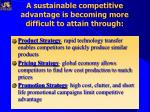 a sustainable competitive advantage is becoming more difficult to attain through