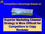 superior marketing channel strategy is more difficult for competitors to copy because