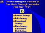 the marketing mix consists of four basic strategic variables the four p s