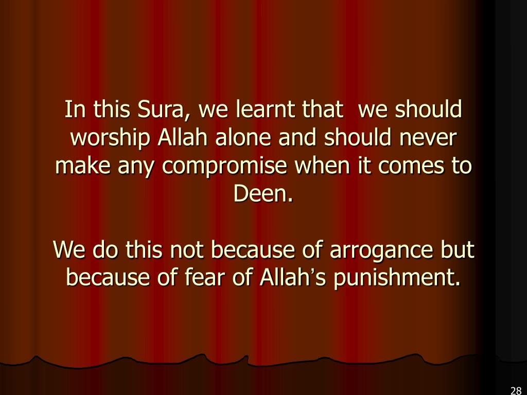 In this Sura, we learnt that  we should worship Allah alone and should never make any compromise when it comes to Deen.