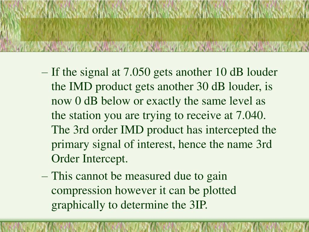 If the signal at 7.050 gets another 10 dB louder the IMD product gets another 30 dB louder, is now 0 dB below or exactly the same level as the station you are trying to receive at 7.040. The 3rd order IMD product has intercepted the primary signal of interest, hence the name 3rd Order Intercept.