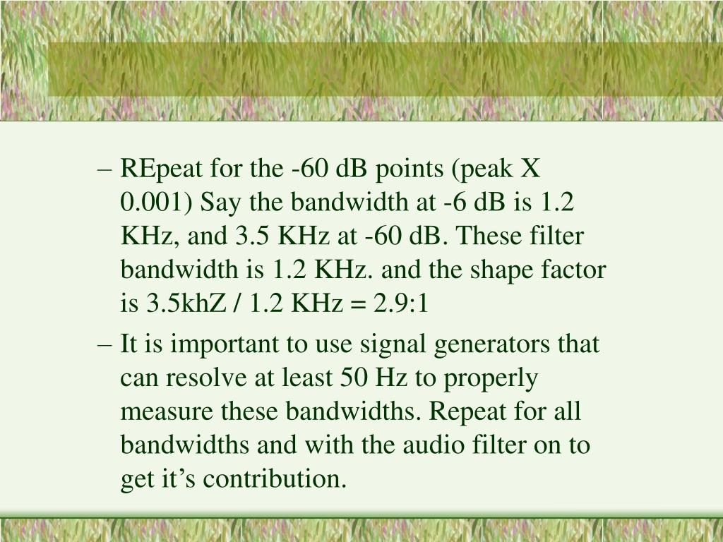 REpeat for the -60 dB points (peak X 0.001) Say the bandwidth at -6 dB is 1.2 KHz, and 3.5 KHz at -60 dB. These filter bandwidth is 1.2 KHz. and the shape factor is 3.5khZ / 1.2 KHz = 2.9:1