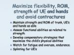 maximize flexibility rom strength of ue and hands and avoid contractures
