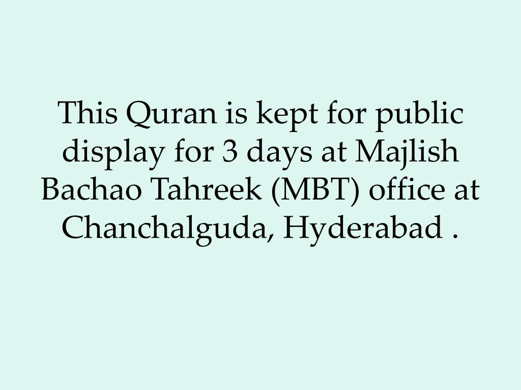 This Quran is kept for public display for 3 days at Majlish Bachao Tahreek (MBT) office at Chanchalguda, Hyderabad .