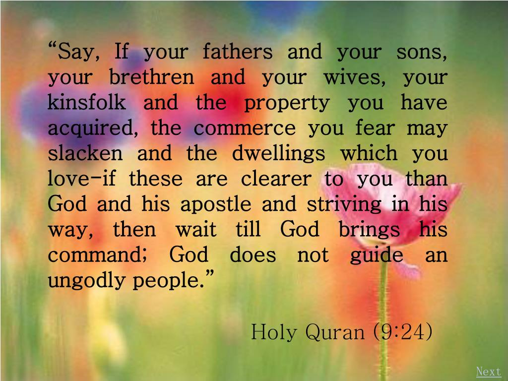 """""""Say, If your fathers and your sons, your brethren and your wives, your kinsfolk and the property you have acquired, the commerce you fear may slacken and the dwellings which you love-if these are clearer to you than God and his apostle and striving in his way, then wait till God brings his command; God does not guide an ungodly people."""""""