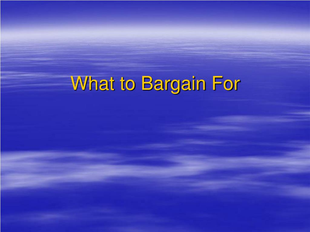 What to Bargain For
