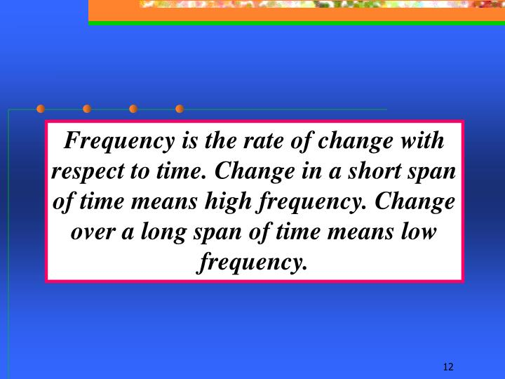Frequency is the rate of change with respect to time. Change in a short span of time means high frequency. Change over a long span of time means low frequency.