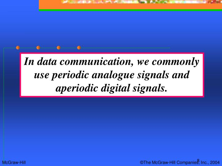 In data communication, we commonly use periodic analogue signals and aperiodic digital signals.