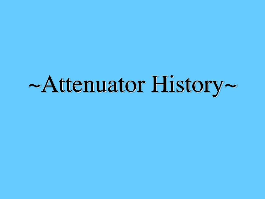 ~Attenuator History~