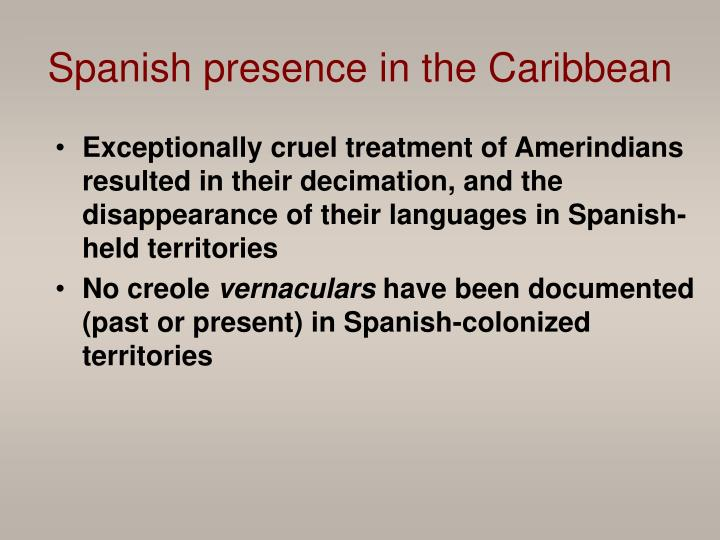 Exceptionally cruel treatment of Amerindians resulted in their decimation, and the disappearance of their languages in Spanish-held territories