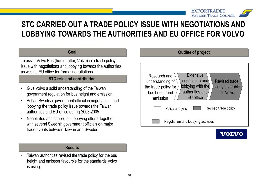 STC CARRIED OUT A TRADE POLICY ISSUE WITH NEGOTIATIONS AND LOBBYING TOWARDS THE AUTHORITIES AND EU OFFICE FOR VOLVO