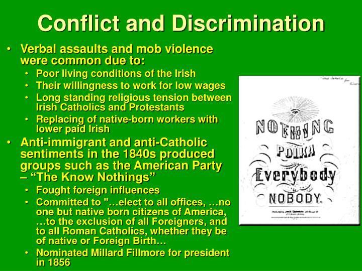 descriminationn against irish american immigrants and native Periodically, the irish rose up against british colonial rule, most notably in 1798 and 1848 but these insurrections were all crushed then in the mid-1840s, the great famine struck ireland, killing more than 1 million people – about 1/8 of the population — and forcing another 1,000,000+ to flee, most of them to america.
