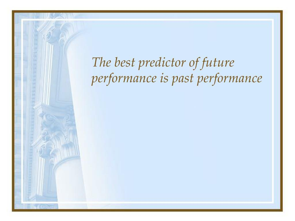The best predictor of future performance is past performance