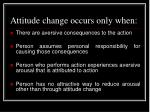 attitude change occurs only when
