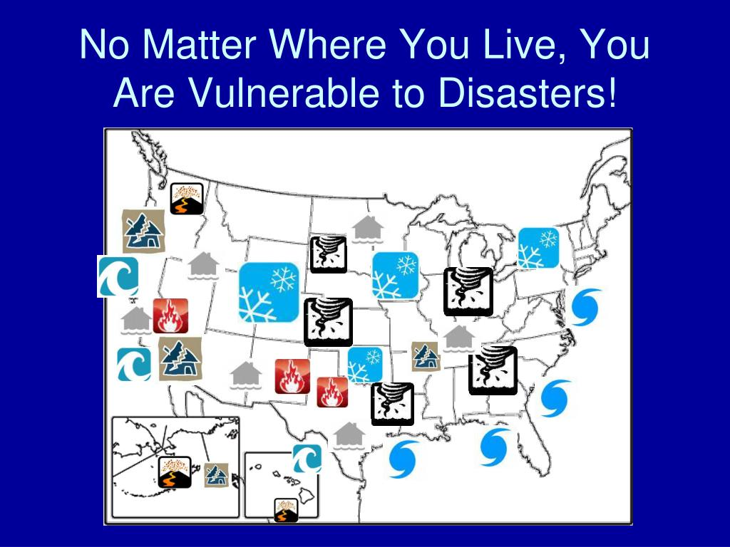 No Matter Where You Live, You Are Vulnerable to Disasters!