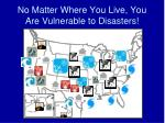 no matter where you live you are vulnerable to disasters