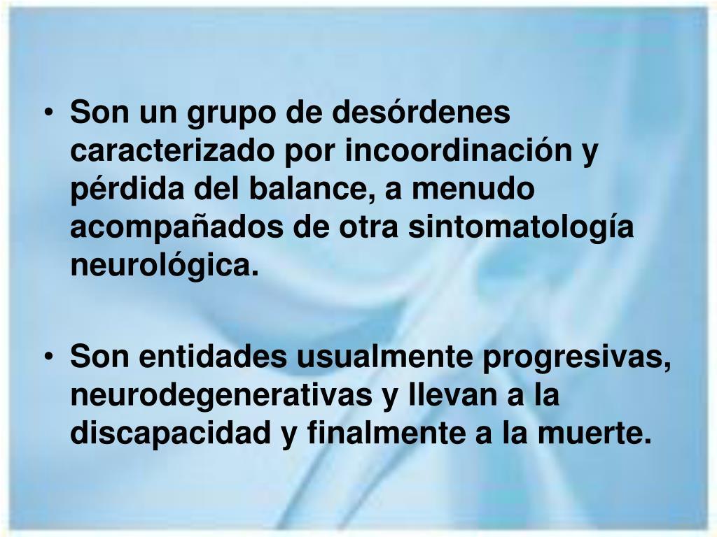 Son un grupo de desórdenes caracterizado por incoordinación y pérdida del balance, a menudo acompañados de otra sintomatología neurológica.
