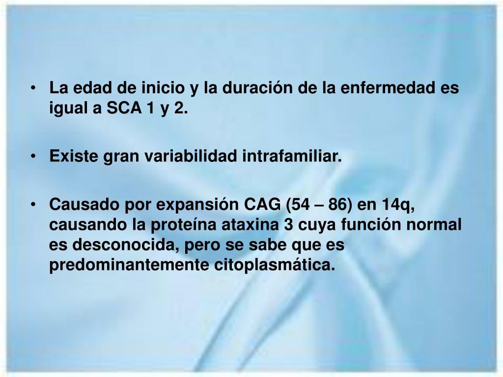 La edad de inicio y la duración de la enfermedad es igual a SCA 1 y 2.