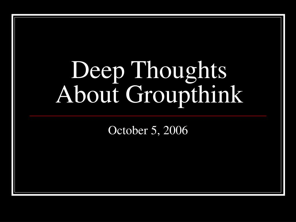 deep thoughts about groupthink l.