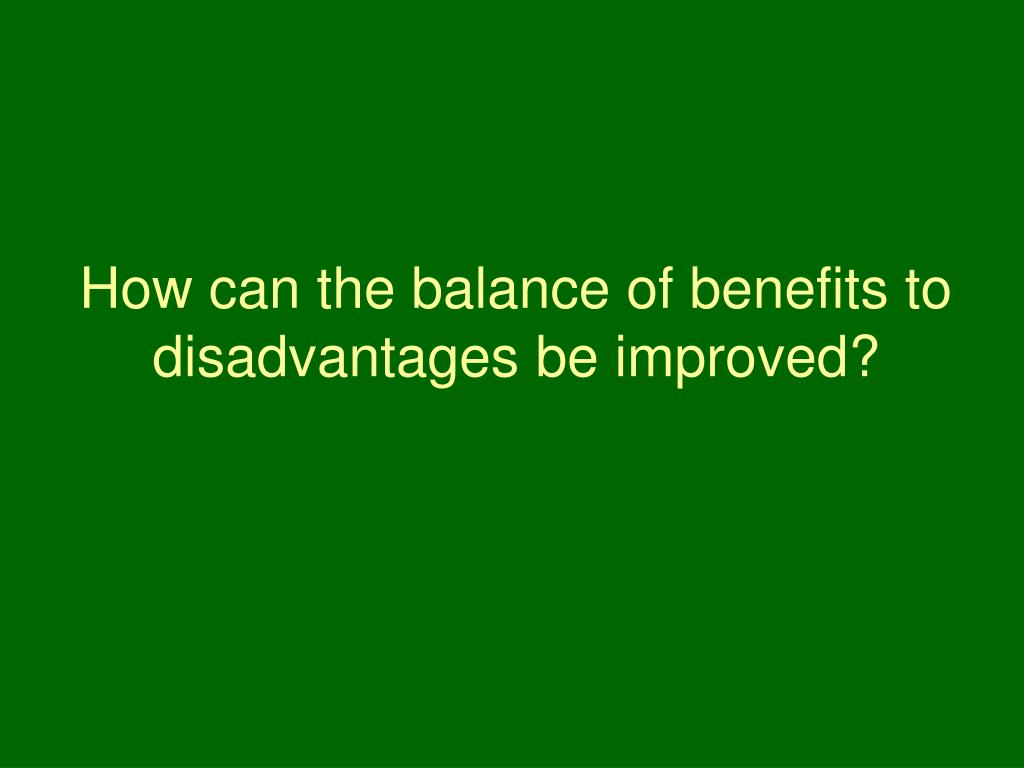 How can the balance of benefits to disadvantages be improved?